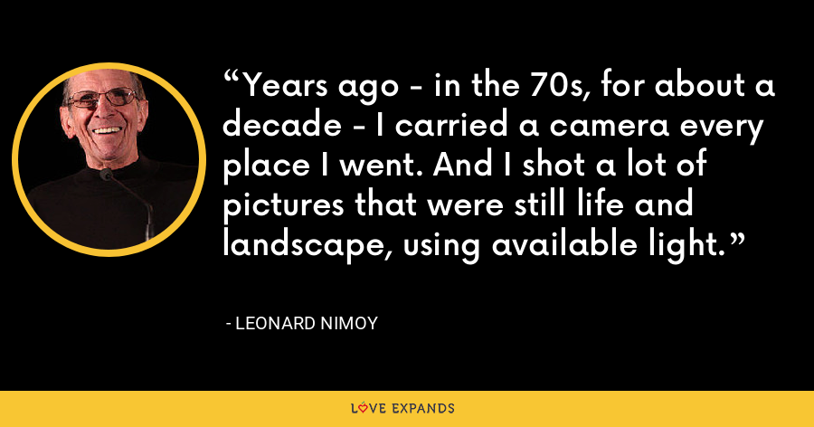 Years ago - in the 70s, for about a decade - I carried a camera every place I went. And I shot a lot of pictures that were still life and landscape, using available light. - Leonard Nimoy