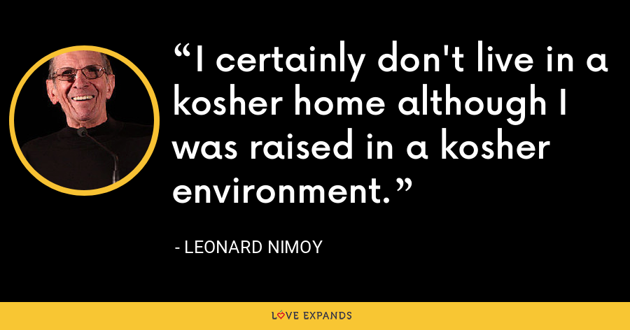 I certainly don't live in a kosher home although I was raised in a kosher environment. - Leonard Nimoy