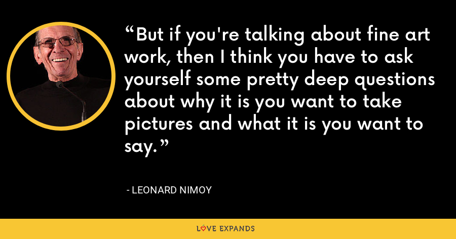 But if you're talking about fine art work, then I think you have to ask yourself some pretty deep questions about why it is you want to take pictures and what it is you want to say. - Leonard Nimoy