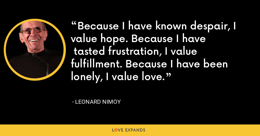 Because I have known despair, I value hope. Because I have  tasted frustration, I value fulfillment. Because I have been lonely, I value love. - Leonard Nimoy
