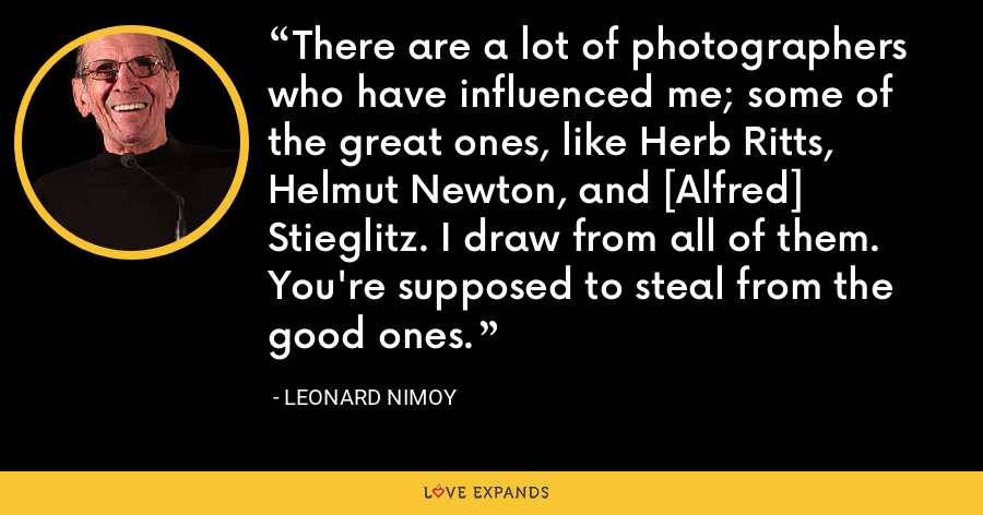 There are a lot of photographers who have influenced me; some of the great ones, like Herb Ritts, Helmut Newton, and [Alfred] Stieglitz. I draw from all of them. You're supposed to steal from the good ones. - Leonard Nimoy