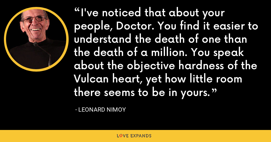 I've noticed that about your people, Doctor. You find it easier to understand the death of one than the death of a million. You speak about the objective hardness of the Vulcan heart, yet how little room there seems to be in yours. - Leonard Nimoy