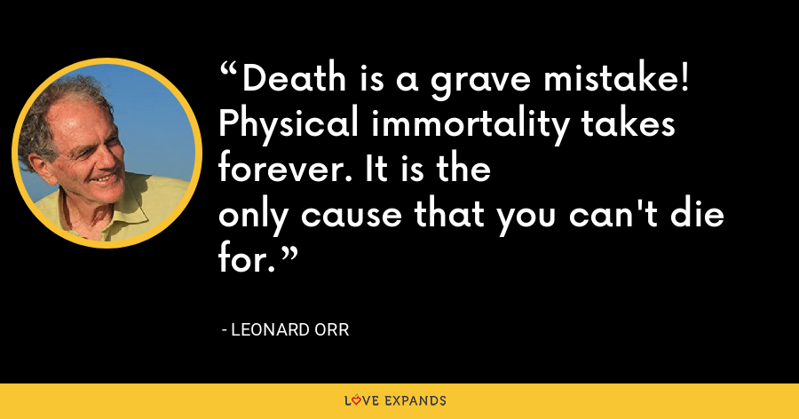 Death is a grave mistake! Physical immortality takes forever. It is theonly cause that you can't die for. - Leonard Orr