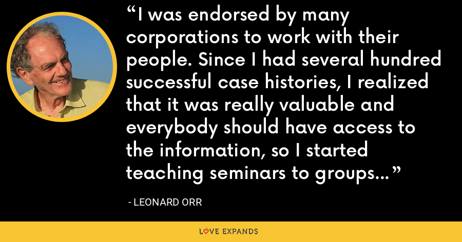 I was endorsed by many corporations to work with their people. Since I had several hundred successful case histories, I realized that it was really valuable and everybody should have access to the information, so I started teaching seminars to groups of people. - Leonard Orr