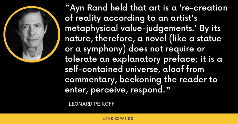 Ayn Rand held that art is a 're-creation of reality according to an artist's metaphysical value-judgements.' By its nature, therefore, a novel (like a statue or a symphony) does not require or tolerate an explanatory preface; it is a self-contained universe, aloof from commentary, beckoning the reader to enter, perceive, respond. - Leonard Peikoff