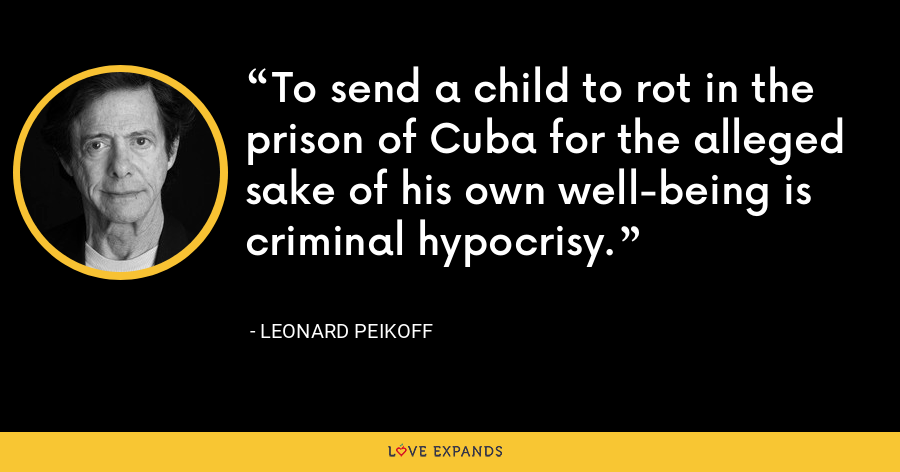 To send a child to rot in the prison of Cuba for the alleged sake of his own well-being is criminal hypocrisy. - Leonard Peikoff
