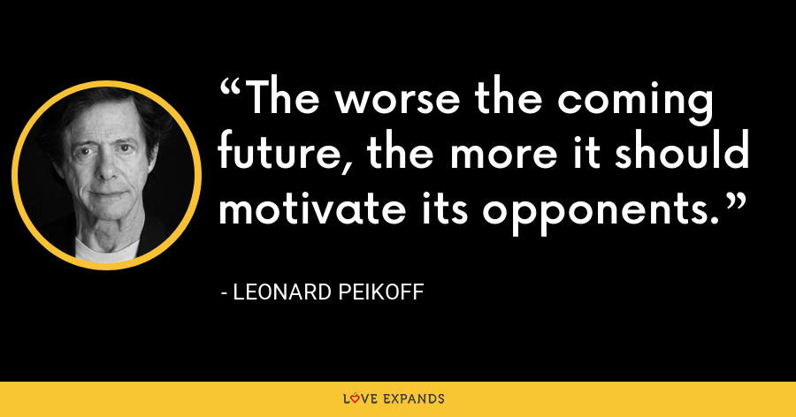 The worse the coming future, the more it should motivate its opponents. - Leonard Peikoff