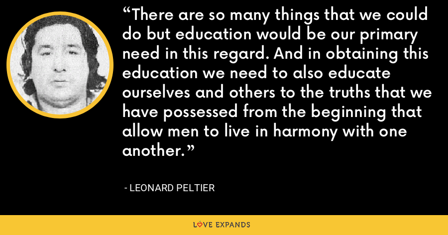 There are so many things that we could do but education would be our primary need in this regard. And in obtaining this education we need to also educate ourselves and others to the truths that we have possessed from the beginning that allow men to live in harmony with one another. - Leonard Peltier