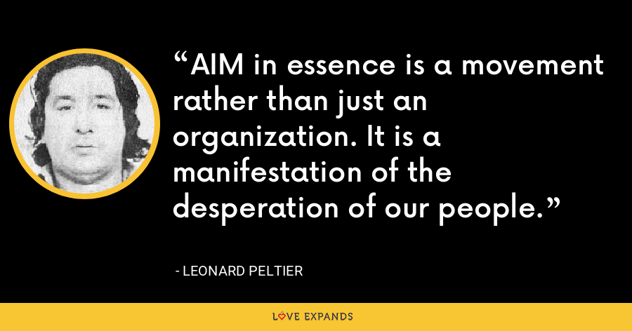 AIM in essence is a movement rather than just an organization. It is a manifestation of the desperation of our people. - Leonard Peltier
