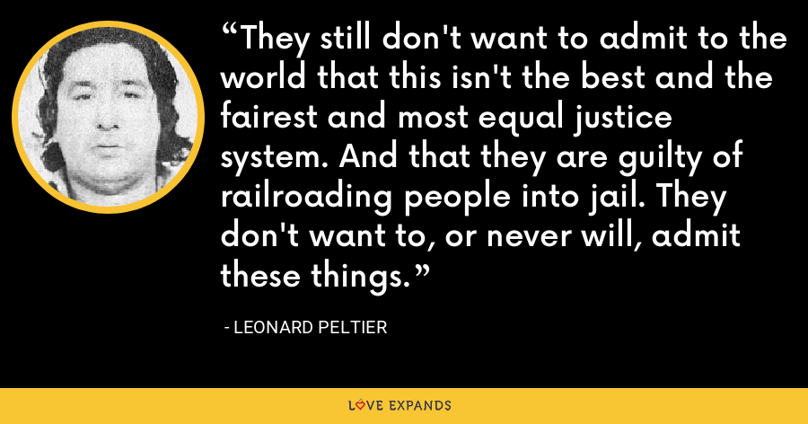 They still don't want to admit to the world that this isn't the best and the fairest and most equal justice system. And that they are guilty of railroading people into jail. They don't want to, or never will, admit these things. - Leonard Peltier