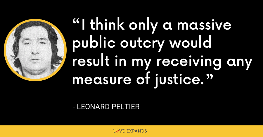 I think only a massive public outcry would result in my receiving any measure of justice. - Leonard Peltier