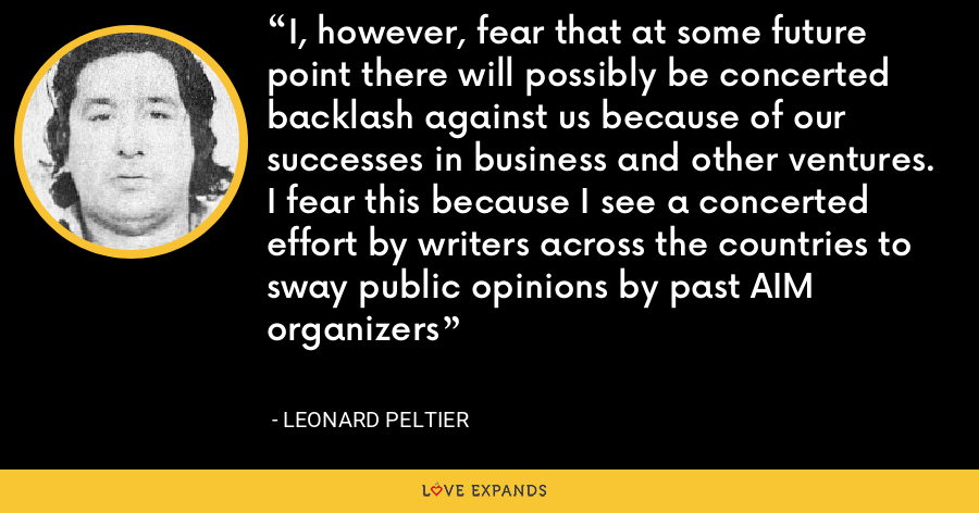 I, however, fear that at some future point there will possibly be concerted backlash against us because of our successes in business and other ventures. I fear this because I see a concerted effort by writers across the countries to sway public opinions by past AIM organizers - Leonard Peltier