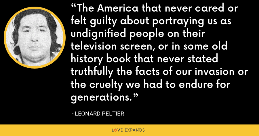 The America that never cared or felt guilty about portraying us as undignified people on their television screen, or in some old history book that never stated truthfully the facts of our invasion or the cruelty we had to endure for generations. - Leonard Peltier