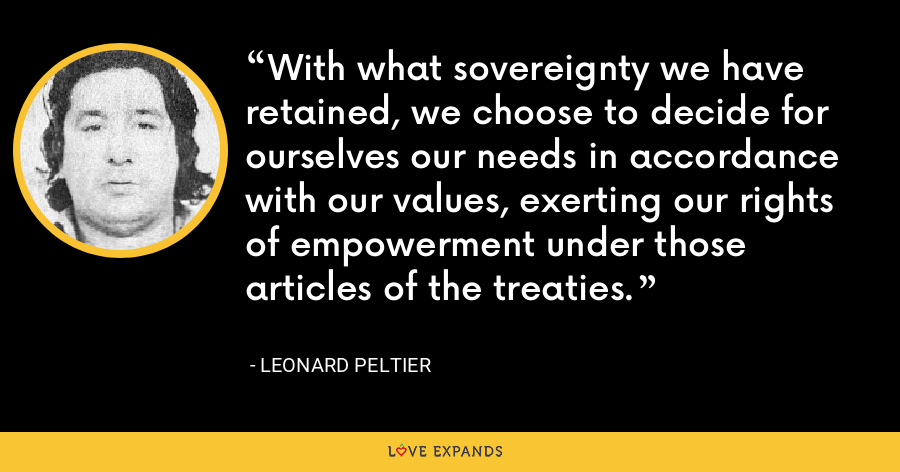 With what sovereignty we have retained, we choose to decide for ourselves our needs in accordance with our values, exerting our rights of empowerment under those articles of the treaties. - Leonard Peltier