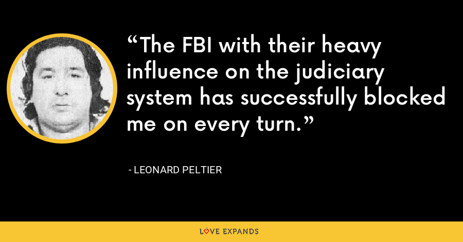 The FBI with their heavy influence on the judiciary system has successfully blocked me on every turn. - Leonard Peltier