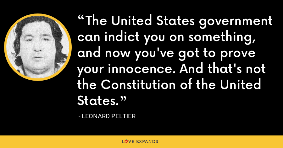 The United States government can indict you on something, and now you've got to prove your innocence. And that's not the Constitution of the United States. - Leonard Peltier