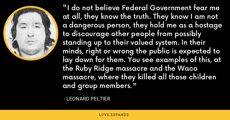 I do not believe Federal Government fear me at all, they know the truth. They know I am not a dangerous person, they hold me as a hostage to discourage other people from possibly standing up to their valued system. In their minds, right or wrong the public is expected to lay down for them. You see examples of this, at the Ruby Ridge massacre and the Waco massacre, where they killed all those children and group members. - Leonard Peltier