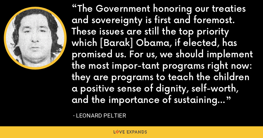 The Government honoring our treaties and sovereignty is first and foremost. These issues are still the top priority which [Barak] Obama, if elected, has promised us. For us, we should implement the most impor-tant programs right now: they are programs to teach the children a positive sense of dignity, self-worth, and the importance of sustaining their culture, history, language and honor as a people. - Leonard Peltier