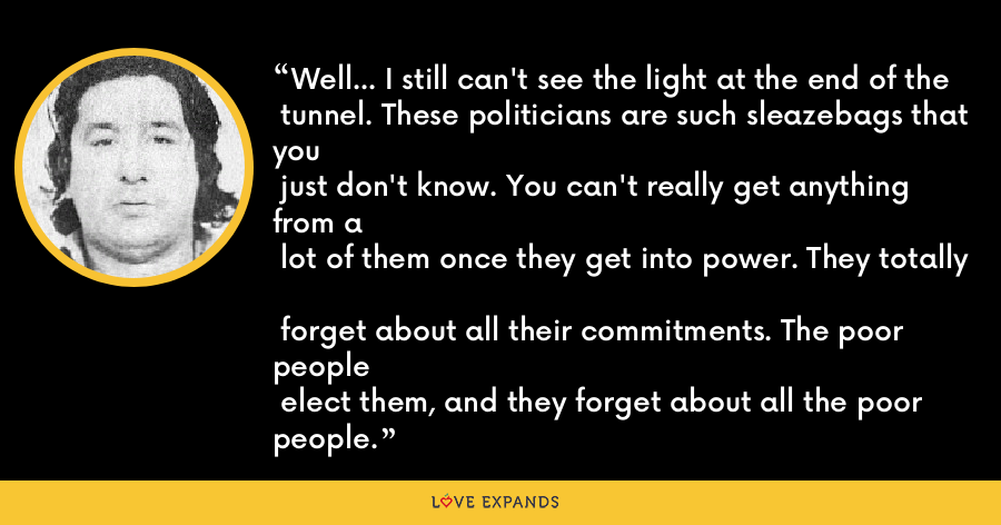 Well... I still can't see the light at the end of the  tunnel. These politicians are such sleazebags that you  just don't know. You can't really get anything from a  lot of them once they get into power. They totally  forget about all their commitments. The poor people  elect them, and they forget about all the poor people. - Leonard Peltier