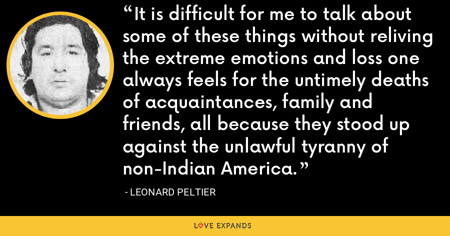 It is difficult for me to talk about some of these things without reliving the extreme emotions and loss one always feels for the untimely deaths of acquaintances, family and friends, all because they stood up against the unlawful tyranny of non-Indian America. - Leonard Peltier