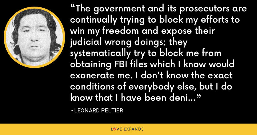 The government and its prosecutors are continually trying to block my efforts to win my freedom and expose their judicial wrong doings; they systematically try to block me from obtaining FBI files which I know would exonerate me. I don't know the exact conditions of everybody else, but I do know that I have been denied adequate and proper health care and I suffer greatly from that. - Leonard Peltier