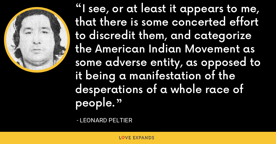 I see, or at least it appears to me, that there is some concerted effort to discredit them, and categorize the American Indian Movement as some adverse entity, as opposed to it being a manifestation of the desperations of a whole race of people. - Leonard Peltier