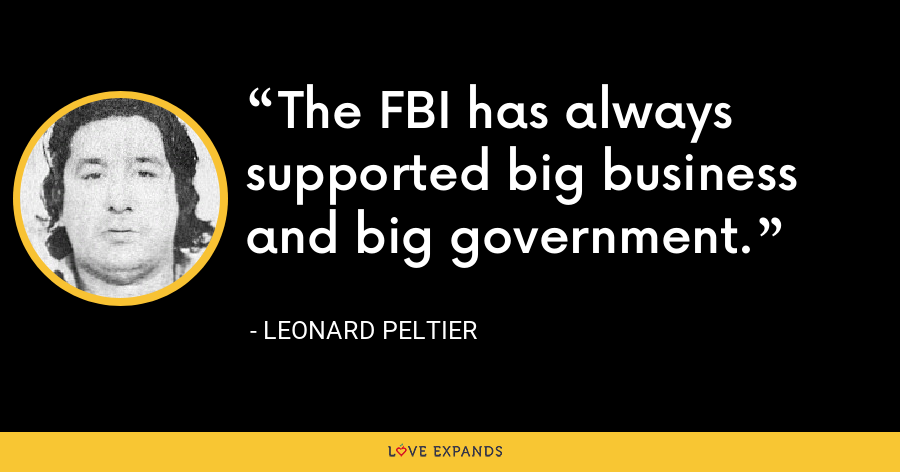 The FBI has always supported big business and big government. - Leonard Peltier