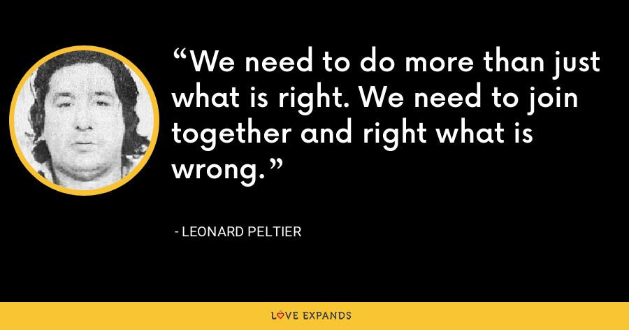 We need to do more than just what is right. We need to join together and right what is wrong. - Leonard Peltier