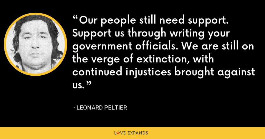 Our people still need support. Support us through writing your government officials. We are still on the verge of extinction, with continued injustices brought against us. - Leonard Peltier