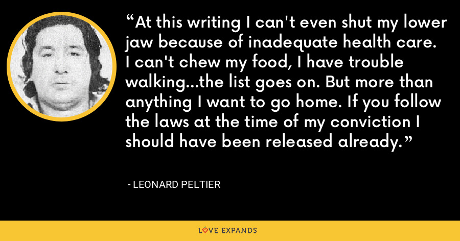 At this writing I can't even shut my lower jaw because of inadequate health care. I can't chew my food, I have trouble walking...the list goes on. But more than anything I want to go home. If you follow the laws at the time of my conviction I should have been released already. - Leonard Peltier