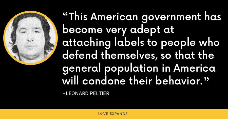 This American government has become very adept at attaching labels to people who defend themselves, so that the general population in America will condone their behavior. - Leonard Peltier