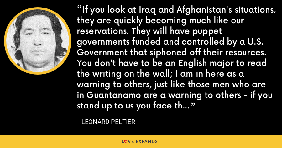 If you look at Iraq and Afghanistan's situations, they are quickly becoming much like our reservations. They will have puppet governments funded and controlled by a U.S. Government that siphoned off their resources. You don't have to be an English major to read the writing on the wall; I am in here as a warning to others, just like those men who are in Guantanamo are a warning to others - if you stand up to us you face these same consequences. - Leonard Peltier