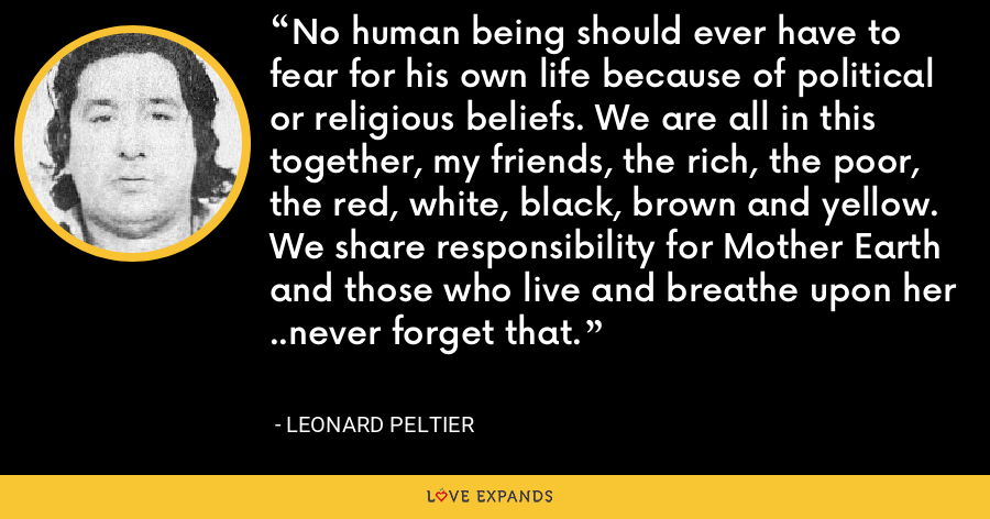 No human being should ever have to fear for his own life because of political or religious beliefs. We are all in this together, my friends, the rich, the poor, the red, white, black, brown and yellow. We share responsibility for Mother Earth and those who live and breathe upon her ..never forget that. - Leonard Peltier