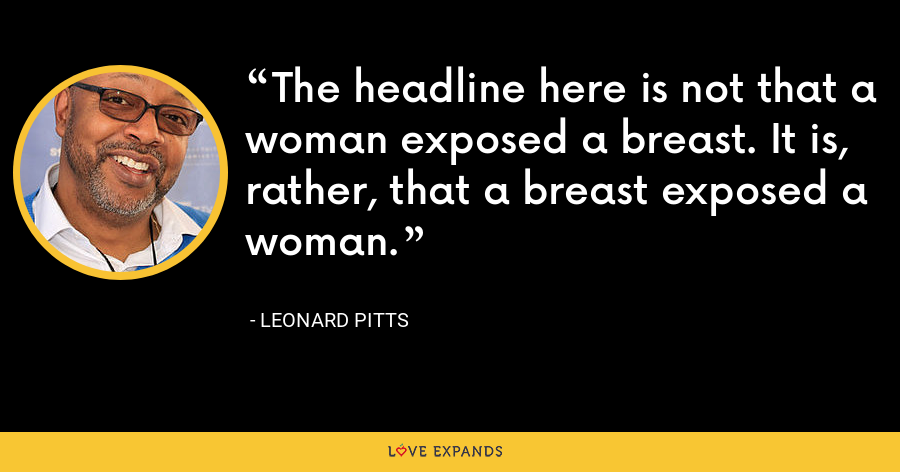The headline here is not that a woman exposed a breast. It is, rather, that a breast exposed a woman. - Leonard Pitts