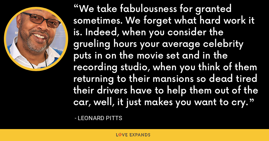 We take fabulousness for granted sometimes. We forget what hard work it is. Indeed, when you consider the grueling hours your average celebrity puts in on the movie set and in the recording studio, when you think of them returning to their mansions so dead tired their drivers have to help them out of the car, well, it just makes you want to cry. - Leonard Pitts