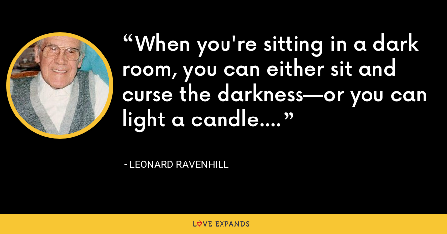 When you're sitting in a dark room, you can either sit and curse the darkness—or you can light a candle. - Leonard Ravenhill