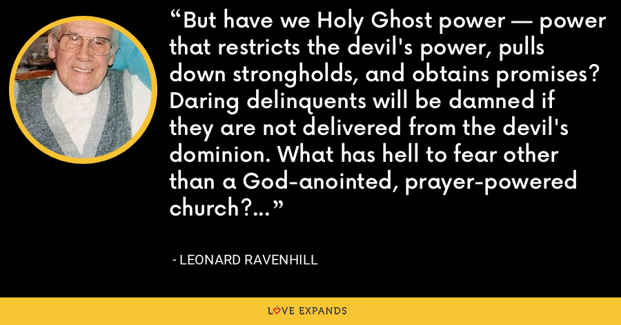 But have we Holy Ghost power — power that restricts the devil's power, pulls down strongholds, and obtains promises? Daring delinquents will be damned if they are not delivered from the devil's dominion. What has hell to fear other than a God-anointed, prayer-powered church? - Leonard Ravenhill