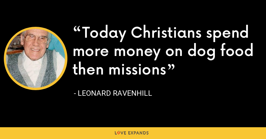 Today Christians spend more money on dog food then missions - Leonard Ravenhill