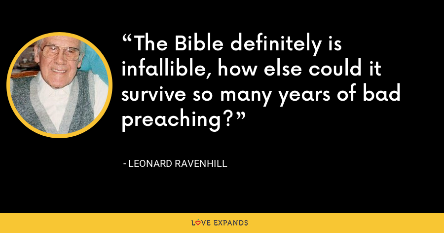 The Bible definitely is infallible, how else could it survive so many years of bad preaching? - Leonard Ravenhill