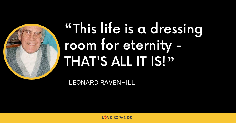 This life is a dressing room for eternity - THAT'S ALL IT IS! - Leonard Ravenhill