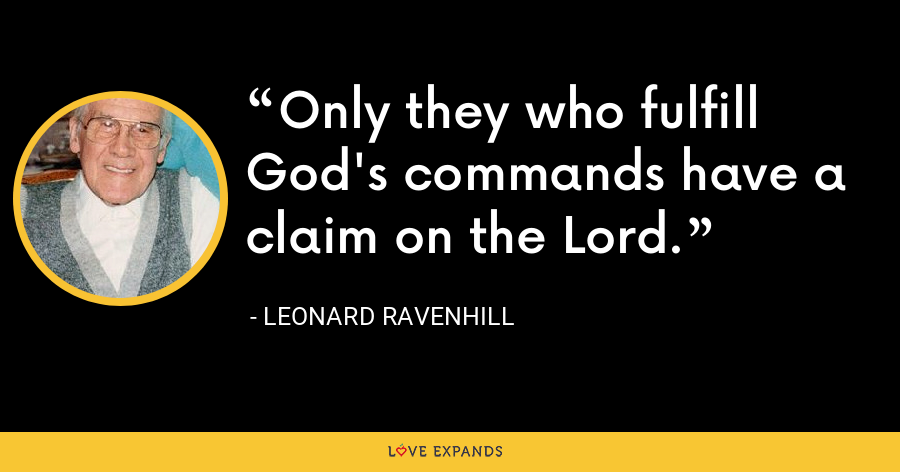Only they who fulfill God's commands have a claim on the Lord. - Leonard Ravenhill