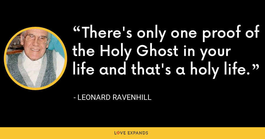 There's only one proof of the Holy Ghost in your life and that's a holy life. - Leonard Ravenhill