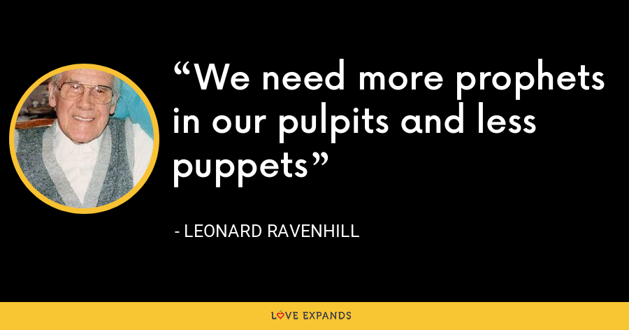 We need more prophets in our pulpits and less puppets - Leonard Ravenhill