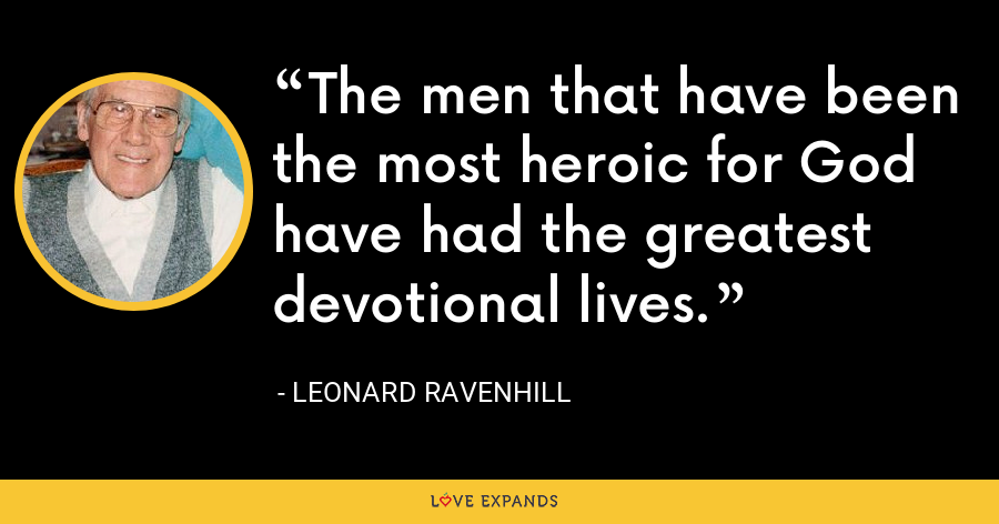 The men that have been the most heroic for God have had the greatest devotional lives. - Leonard Ravenhill