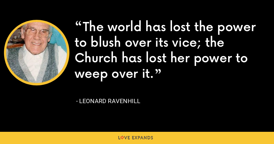 The world has lost the power to blush over its vice; the Church has lost her power to weep over it. - Leonard Ravenhill