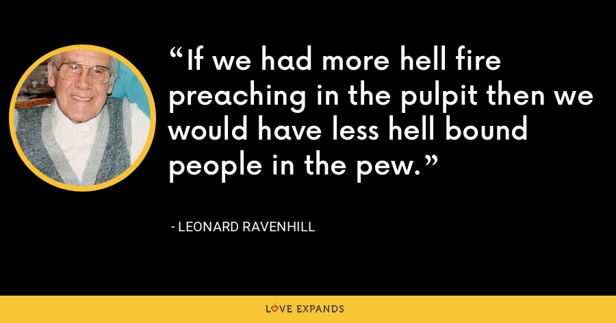 If we had more hell fire preaching in the pulpit then we would have less hell bound people in the pew. - Leonard Ravenhill
