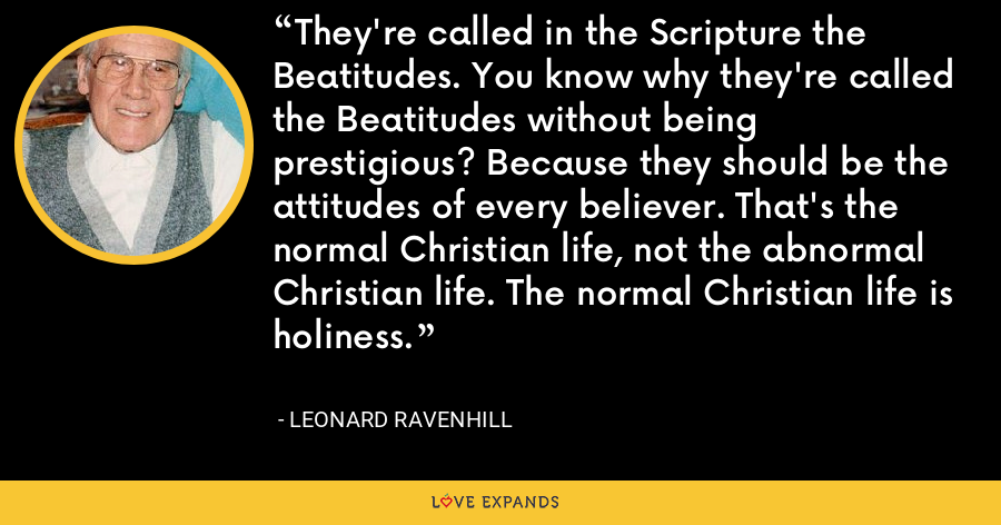 They're called in the Scripture the Beatitudes. You know why they're called the Beatitudes without being prestigious? Because they should be the attitudes of every believer. That's the normal Christian life, not the abnormal Christian life. The normal Christian life is holiness. - Leonard Ravenhill