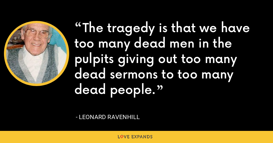 The tragedy is that we have too many dead men in the pulpits giving out too many dead sermons to too many dead people. - Leonard Ravenhill