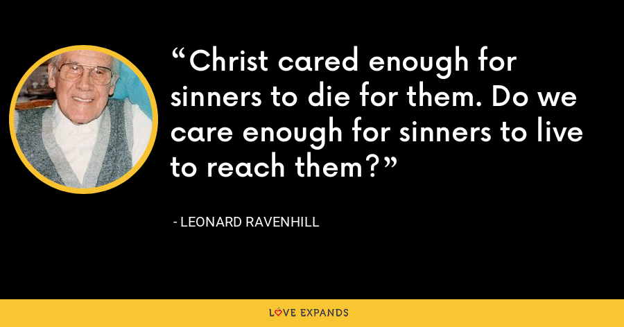 Christ cared enough for sinners to die for them. Do we care enough for sinners to live to reach them? - Leonard Ravenhill