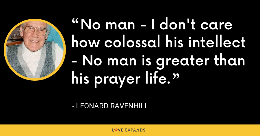No man - I don't care how colossal his intellect - No man is greater than his prayer life. - Leonard Ravenhill